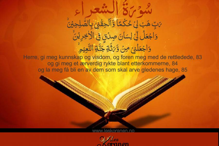 سُوۡرَةُ الشعراء Al Shuara 82 رَبِّ هَبۡ لِىۡ حُكۡمًا وَّاَلۡحِقۡنِىۡ بِالصّٰلِحِيۡنَۙ 83 وَاجۡعَلْ لِّىۡ لِسَانَ صِدۡقٍ فِى الۡاٰخِرِيۡنَۙ 84 وَاجۡعَلۡنِىۡ مِنۡ وَّرَثَةِ جَنَّةِ النَّعِيۡمِۙ 85 «Herre, gi meg kunnskap og visdom, og foren meg med de rettledede, 83 og gi meg et ærverdig rykte blant etterkommerne, 84 og la meg få bli en av dem som skal arve gledenes hage, 85